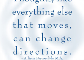 Thoughts, like everything else that moves, can change directions. - Allison Pescosolido M.A.