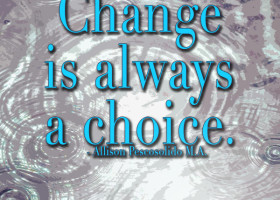 Change is always a choice. - Allison Pescosolido M.A.