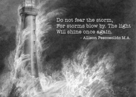 Do not fear the storm, for storms blow by. The light will shine once again. - Allison Pescosolido M.A.