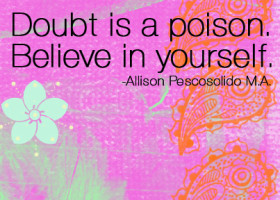 """Doubt is a poison. Believe in yourself."" - Allison Pescosolido M.A."