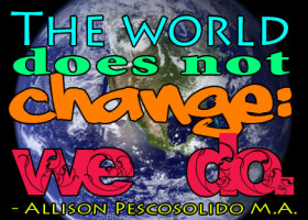 """The world does not change, we do."" - Allison Pescosolido M.A."
