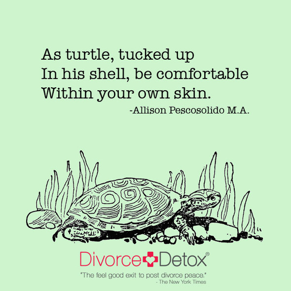 As Turtle, tucked up In his shell, be comfortable  Within your own skin.   - Allison Pescosolido M.A.
