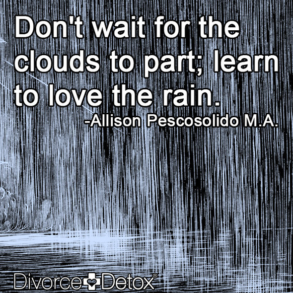Don't wait for the clouds to part; learn to love the rain. - Allison Pescosolido M.A.
