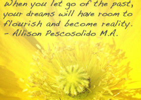 When you let go of the past, your dreams will have room to flourish and become reality. - Allison Pescosolido M.A.