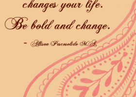 Changing your attitude changes your life. Be bold and change. - Allison Pescosolido M.A.