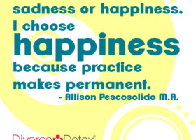You can practice sadness or happiness. I choose happiness because practice makes permanent. – Allison Pescosolido M.A. divorce, marriage, relationships, dating, divorce support, divorce help, relationship support, coaching, support, help, inspiration,