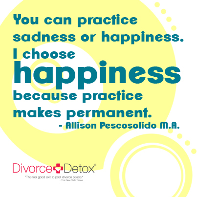 You can practice sadness or happiness. I choose happiness because practice makes permanent. - Allison Pescosolido M.A. divorce, marriage, relationships, dating, divorce support, divorce help, relationship support, coaching, support, help, inspiration,