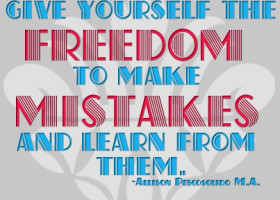 Give yourself the freedom to make mistakes and learn from them. - Allison Pescosolido M.A.