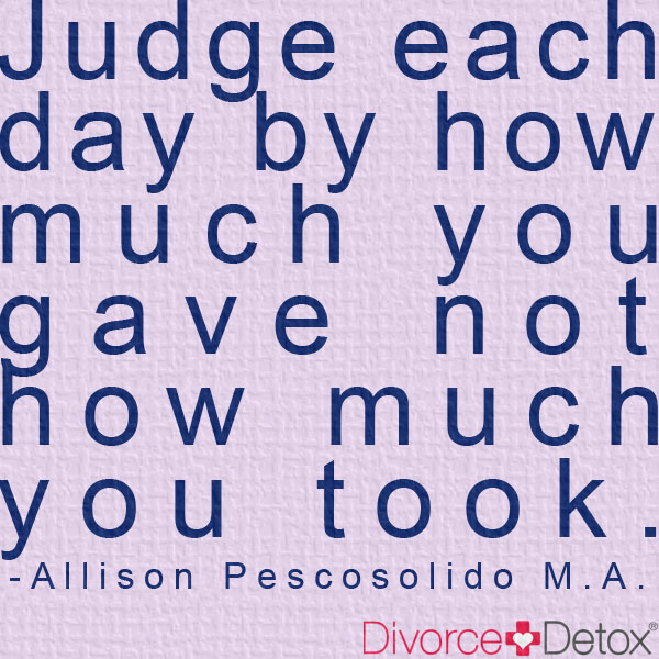 Judge each day by how much you gave not how much you took. - Allison Pescosolido M.A.