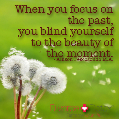 When you focus on the past, you blind yourself to the beauty of the moment. - Allison Pescosolido M.A.