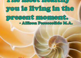 The most healthy you is living in the present moment. - Allison Pescosolido M.A.