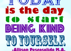Today is the day to start being kind to yourself. - Allison Pescosolido M.A.