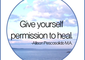 Give yourself permission to heal. - Allison Pescosolido M.A.