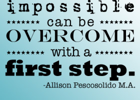 What seems impossible can be overcome with a first step. - Allison Pescosolido M.A.