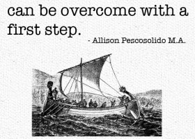 What seems impossible can be overcome with the first step. - Allison Pescosolido, M.A.