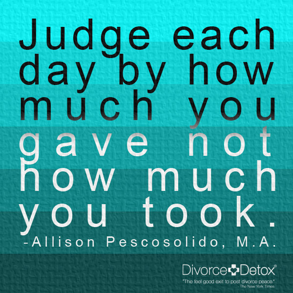 Judge each day by how much you gave not how much you took. - Allison Pescosolido, M.A.