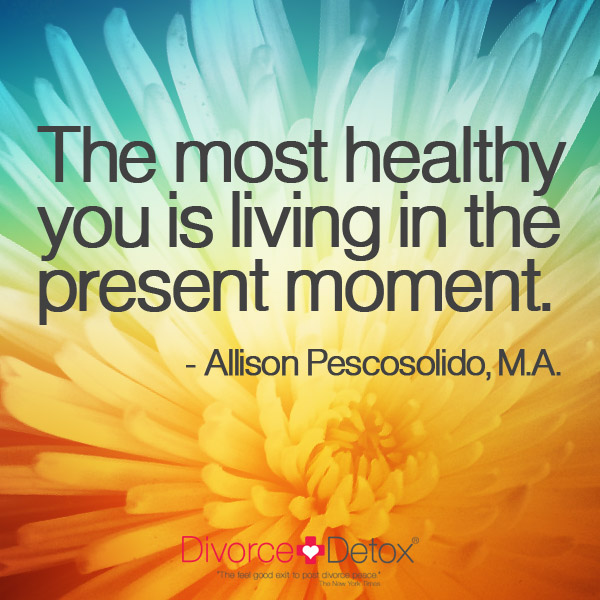 The most healthy you is living in the present moment. - Allison Pescosolido, M. A.