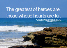 The greatest of heroes are those whose hearts are full. - Allison Pescosolido, M.A.