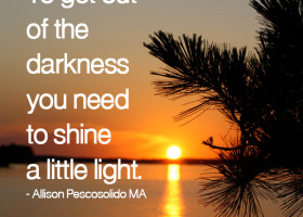 To get out of the darkness you need to shine a little light. - Allison Pescosolido, M.A.