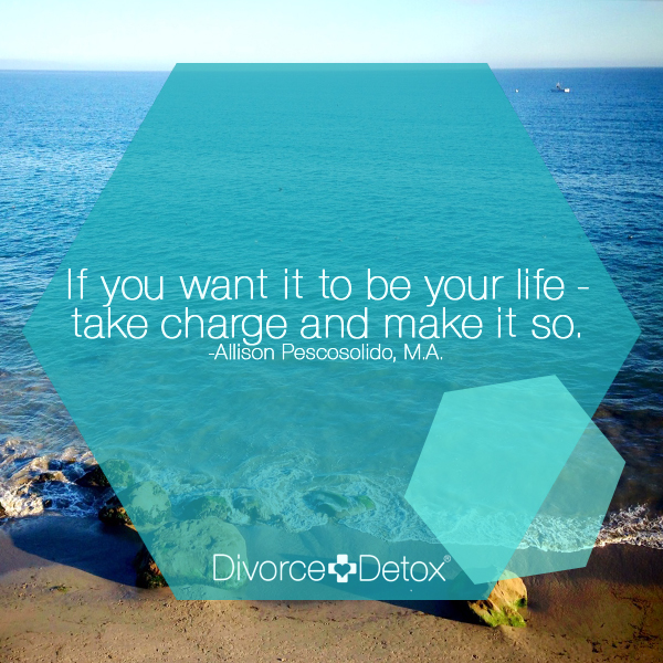If you want it to be your life, take charge and make it so. - Allison Pescosolido, M.A.