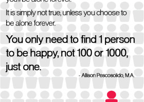 The biggest lie you can tell yourself is that you'll be alone forever. It is simply not true, unless you choose to be alone forever. You only need to find one person to be happy, not 100 or 1,000, just one. - Allison Pescosolido, M.A.