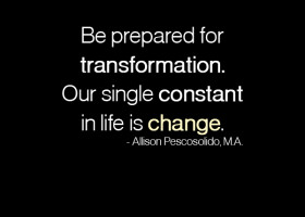 Be prepared for transformation. Our single constant in life is change. - Allison Pescosolido, M.A.