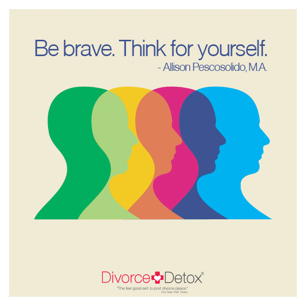 Be brave. Think for yourself. - Allison Pescosolido, M.A.