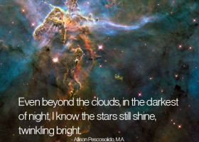 Even beyond the clouds, in the darkest of night, I know the stars still shine, twinkling bright. - Allison Pescosolido, M.A.