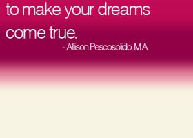It takes courage to make your dreams come true. - Allison Pescosolido, M.A.