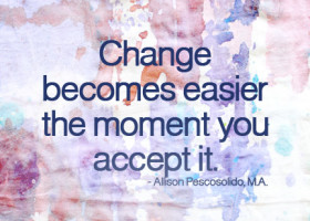 Change becomes easier the moment you accept it. - Allison Pescosolido, M.A.