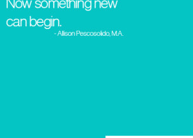 Be grateful at the end. Now something new can begin. - Allison Pescosolido, M.A.
