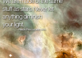 We are made of the same stuff as stars. Never let anything diminish your light. - Allison Pescosolido, M.A.