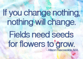 If you change nothing, nothing will change. Fields need seeds for flowers to grow. - Allison Pescosolido, M.A.