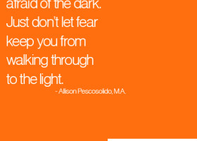 It's okay to be a little afraid of the dark. Just don't let fear keep you from walking through to the light. - Allison Pescosolido, M.A.