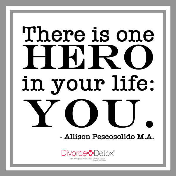 There is one hero in your life: you. - Allison Pescosolido, M.A.