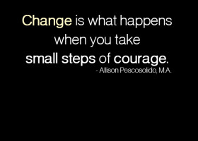 Change is what happens when you take small steps of courage. - Allison Pescosolido, M.A.