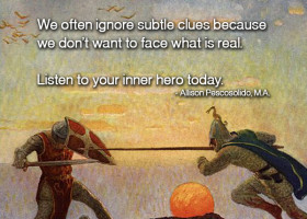 We often ignore subtle clues because we don't want to face what is real. Listen to your inner hero today.  - Allison Pescosolido, M.A.