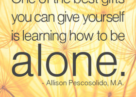One of the best gifts you can give yourself is learning how to be alone. - Allison Pescosolido, M.A.