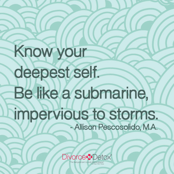 Know your deepest self. Be like a submarine, impervious to storms. - Allison Pescosolido, M.A.