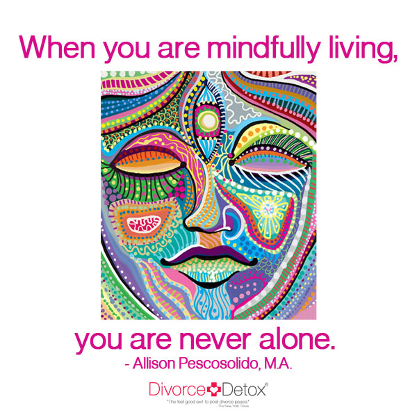 When you are mindfully living, you are never alone. - Allison Pescosolido, M.A.
