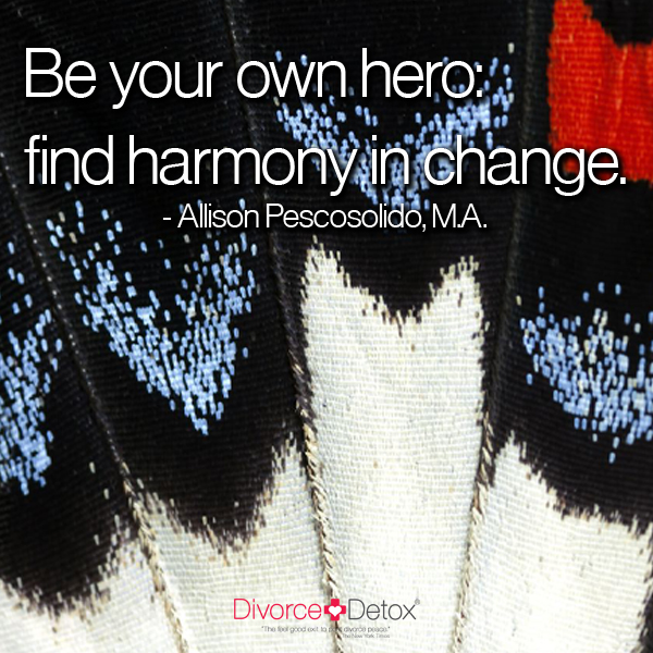 Be your own hero: find harmony in change. - Allison Pescosolido, M.A.