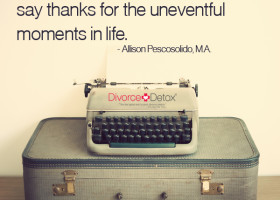 Compliment, show affection and say thanks for the uneventful moments in life. - Allison Pescosolido, M.A.