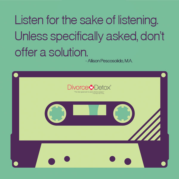 Listen for the sake of listening. Unless specifically asked, don't offer a solution. - Allison Pescosolido, M.A.