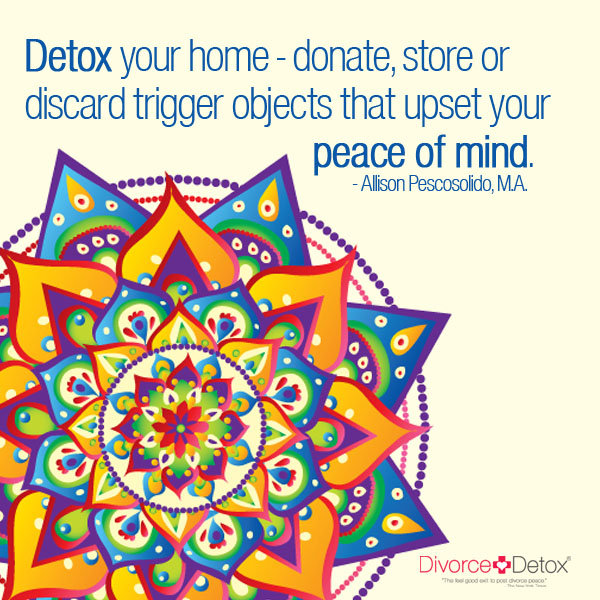 Detox your home - donate, store or discard trigger objects that upset your peace of mind. - Allison Pescosolido, M.A.