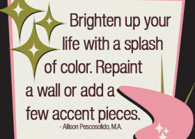 Brighten up your life with a splash of color. Repaint a wall or add a few accent pieces. - Allison Pescosolido, M.A.