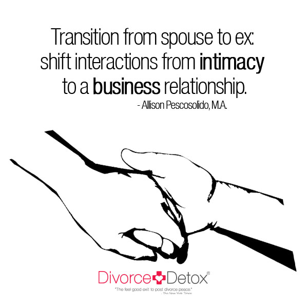 Transition from spouse to ex: shift interactions from intimacy to a business relationship. - Allison Pescosolido, M.A.