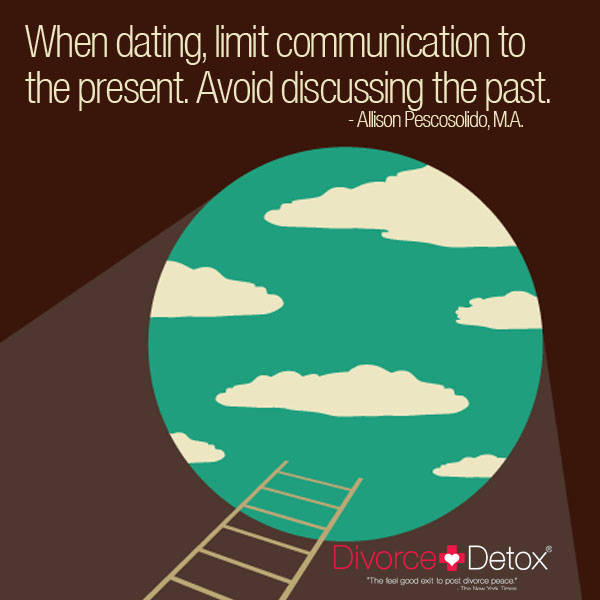 When dating, limit communication to the present. Avoid discussing the past. - Allison Pescosolido, M.A.