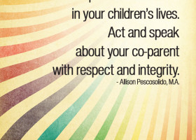 Make a positive difference in your children's lives. Act and speak about your co-=parent with respect and integrity. - Allison Pescosolido, M.A.