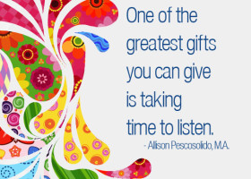 One of the greatest gifts you can give is taking time to listen. - Allison Pescosolido, M.A.