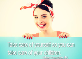 """Take care of yourself so you can take care of your children."" - Allison Pescosolido, M.A."